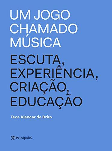 Um jogo chamado música: Escuta, experiência, criação, educação (Portuguese Edition) por de Brito, Teca Alencar,Guto Lacaz