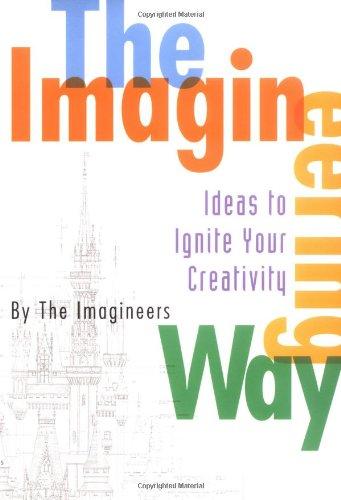 The Imagineering Way: Ideas to Ignite Your Creativity (A Walt Disney Imagineering Book)