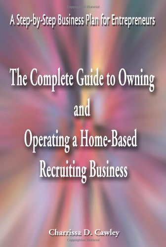 The Complete Guide to Owning And Operating a Home-Based Recruiting Business: A Step-by-Step Business Plan for Entreprene