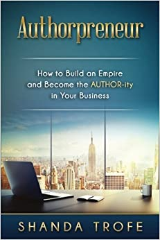 Authorpreneur: How to Build an Empire and Become the AUTHOR-ity in Your Business by Shanda Trofe (2016-06-01)