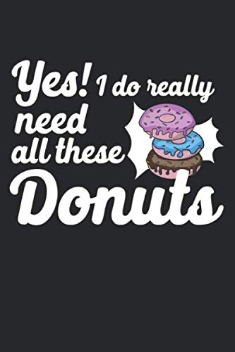 Yes I Do Really Need All These Donuts: Composition Lined Notebook Journal For Women And Girls for Tracking water intake, sleep tracking, Daily tracking.