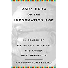Dark Hero of the Information Age: In Search Of Norbert Wiener--Father of Cybernetics