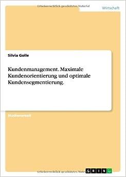 Kundenmanagement. Maximale Kundenorientierung Und Optimale Kundensegmentierung.