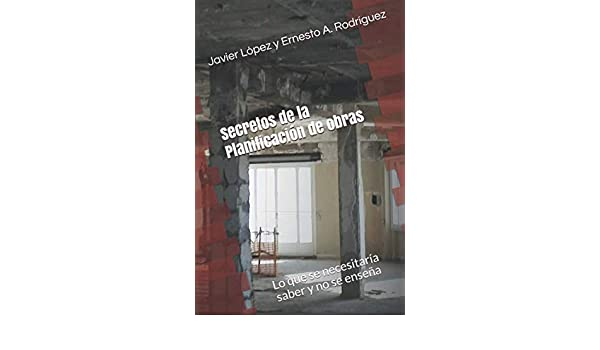 Secretos de la Planificación de obras: Lo que se necesitaría saber y no se enseña Dirigir obras y proyectos: Amazon.es: Rodríguez, Javier López y Ernesto A.: Libros
