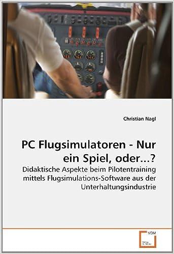 PC Flugsimulatoren - Nur ein Spiel, oder...?: Didaktische Aspekte beim Pilotentraining mittels Flugsimulations-Software aus der Unterhaltungsindustrie