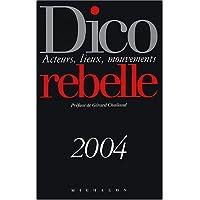 DICO REBELLE 2004 : ACTEURS LIEUX MOUVEMENTS
