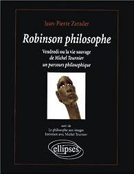Robinson philosophe: Vendredi ou la vie sauvage, de Michel Tournier. Suivi de Le philosophe aux images, entretien avec Michel Tournier par Jean-Pierre Zarader