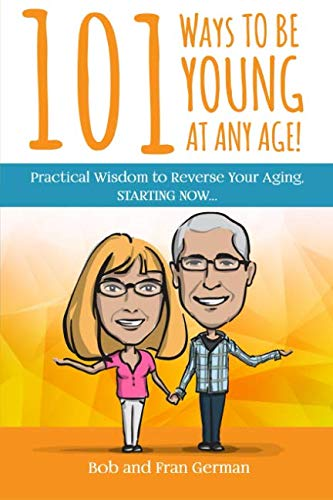 101 Ways To Be Young At Any Age!: Practical Wisdom to Reverse Your Aging, STARTING NOW! (Best Way To Reverse Aging)