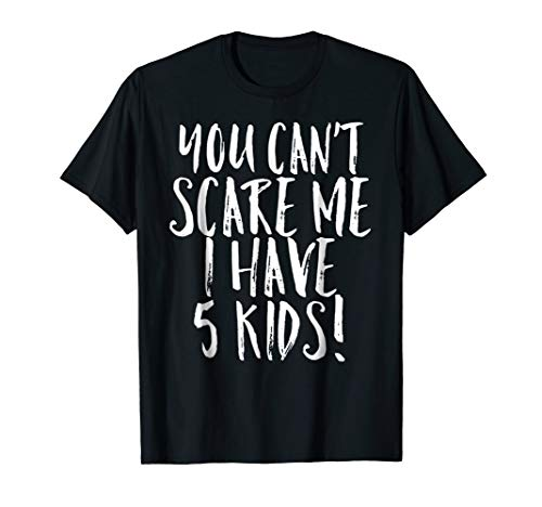You Can't Scare Me I Have 5 Kids