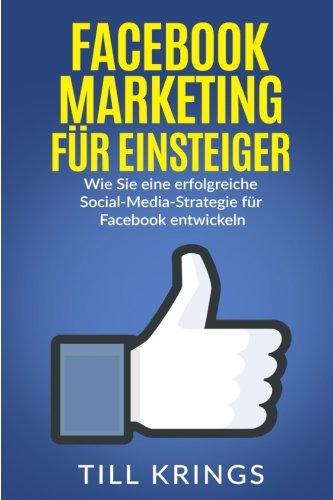 Facebook Marketing für Einsteiger: Wie Sie eine erfolgreiche Social-Media-Strategie für Facebook entwickeln Taschenbuch – 19. Oktober 2016 Till Krings 1539627225 Business/Economics Business & Economics