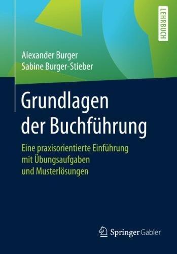 Grundlagen der Buchführung: Eine praxisorientierte Einführung mit Übungsaufgaben und Musterlösungen