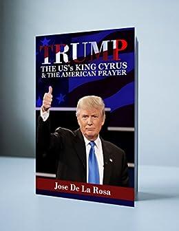 Trump The U.S King Cyrus & The American Prayer by [De La Rosa, Jose]