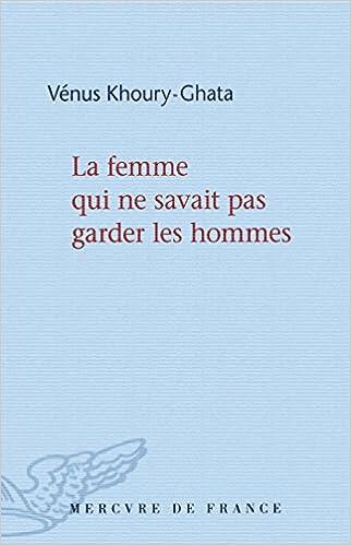 Vénus Khoury-Ghata - La femme qui ne savait pas garder les hommes