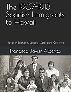 The 1907-1913 spanish Immigrants to Hawaii: Hawaiian Spaniards Legacy; Gateway to