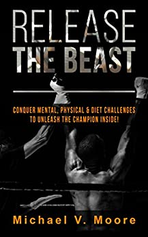 Release The Beast: Conquer Mental, Physical & Diet Challenges To Unleash The Champion Inside! by [Moore, Michael]
