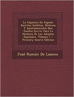 La Alquimia En Espana: Escritos Ineditos, Noticias y Apuntamientos Que Pueden Servir Para La Historia de Los Adeptos Espanoles, Volume 1 - PR: Amazon.es: De Luanco, Jose Ramon: Libros