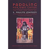 Paddling Her Own Canoe: The Times and Texts of E Pauline Johnson (Tekahionwake)