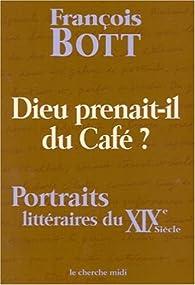 Dieu prenait-il du café ? Portraits littéraires du XIXe siècle par François Bott