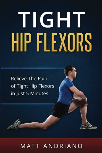 Tight Hip Flexors: Relieve The Pain of Tight Hip Flexors In Just 5 Minutes (Tight Hip Flexors, Tight Hips)