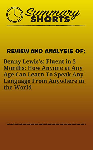 Review and Analysis On: Benny Lewis's: Fluent in 3 Months: How Anyone at Any Age Can Learn To Speak Any Language From Anywhere in the World (Summary Shorts Book 19) (English Edition)
