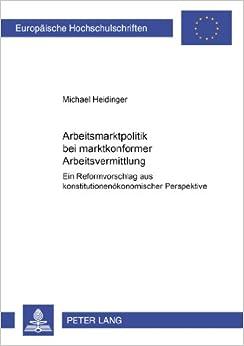 Book Arbeitsmarktpolitik Bei Marktkonformer Arbeitsvermittlung: Ein Reformvorschlag Aus Konstitutionenoekonomischer Perspektive: 2923 (Europaeische Hochschulschriften / European University Studie)