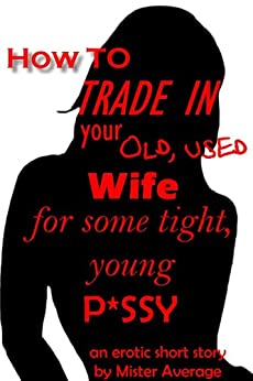 How to trade in your old, used wife for some tight, young ...