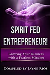 Spirit Fed Entrepeneur: Grow Your Business with a Fearless Mindset (Volume 1) Paperback
