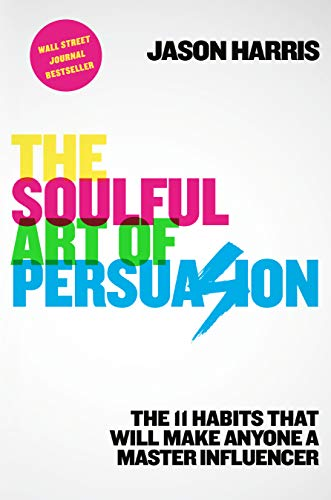 The Soulful Art of Persuasion: The 11 Habits That Will Make Anyone a Master Influencer by Jason Harris