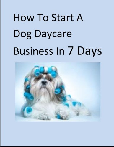 How To Start A Dog Daycare Business In 7 Days