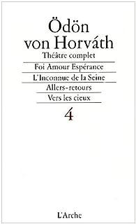 Théâtre complet, tome 4. Foi amour espérance - l'Inconnue de la Seine... par Ödön von Horváth
