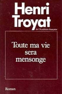 Toute Ma Vie Sera Mensonge Henri Troyat Babelio