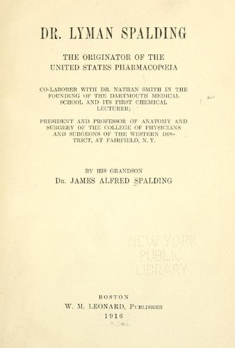 Dr. Lyman Spalding, The Originator Of The United States Pharmacopia, Co-Laborer With Dr. Nathan Smith In The Founding Of The Dartmouth Medical School, And Its First Chemical Lecturer, President And Professor Of Anatomy And Surgery Of The College Of Physicians And Surgeons Of The Western District, At Fairfield, N.Y
