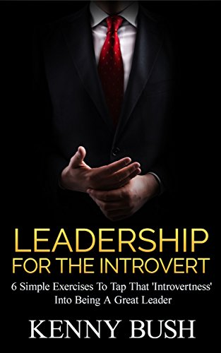 (Leadership For The Introvert: 6 Simple Exercises To Tap That 'Introvertness' Into Being A Great Leader)