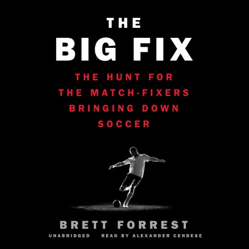 The Big Fix: The Hunt for the Match-Fixers Bringing Down Soccer: Library Edition by Blackstone Audio Inc