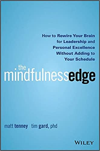 The Mindfulness Edge How To Rewire Your Brain For Leadership And Personal Excellence Without Adding Schedule Matt Tenney Tim Gard 9781119183181
