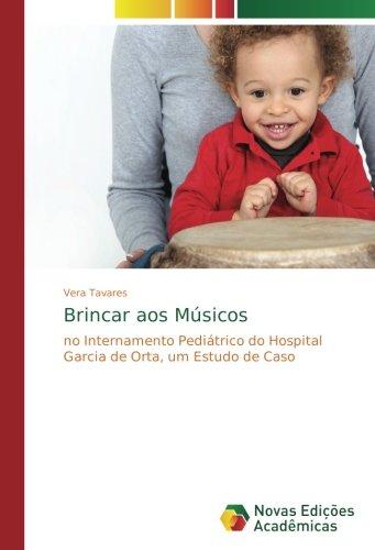 Download Brincar aos Músicos: no Internamento Pediátrico do Hospital Garcia de Orta, um Estudo de Caso (Portuguese Edition) pdf