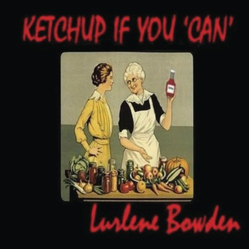 Ketchup If You Can: Canning, Dehydrating, Pickling, and Preserving Instructions from WW I (1914-2016) by Lurlene Bowden