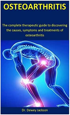 Osteoarthritis: The complete therapeutic guide to discovering the causes, symptoms and treatments of osteoarthritis