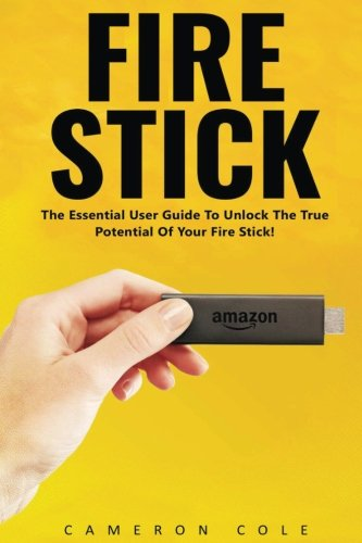 Fire Stick: The Essential User Guide To Unlock The True Potential Of Your Fire Stick! (Streaming Devices, Amazon Fire TV Stick, Fire Stick User Guide)