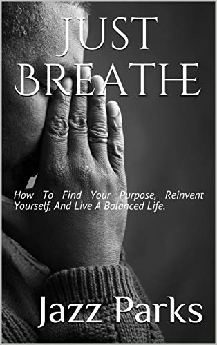 Just Breathe: How To Find Your Purpose, Reinvent Yourself, And Live A Balanced Life.