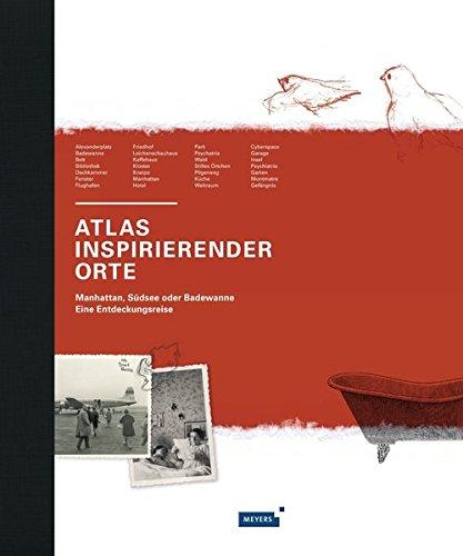 Meyers Atlas inspirierender Orte: Manhattan, Südsee oder Badewanne. Eine Entdeckungsreise (Meyers Atlanten)