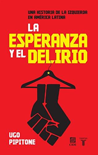 La esperanza y el delirio: Una historia de la izquierda en América Latina (Spanish Edition)