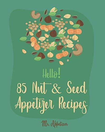 Hello! 85 Nut & Seed Appetizer Recipes: Best Nut & Seed Appetizer Cookbook Ever For Beginners [Beer Snacks Book, Roasted Vegetable Cookbook, Hot And Spicy Cookbook, Pumpkin Spice Cookbook] [Book 1]
