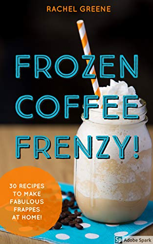 Frozen Coffee Frenzy: Everything You Need to Make Fabulous Frappes at Home! by Rachel Greene