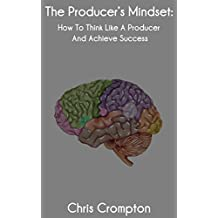 The Producer's Mindset: How To Think Like A Producer And Achieve Success (Making Electronic Music Book 1)