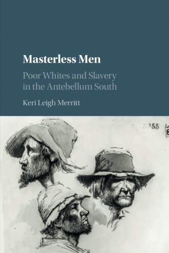 Masterless Men: Poor Whites and Slavery in the Antebellum South (Cambridge Studies on the American South)