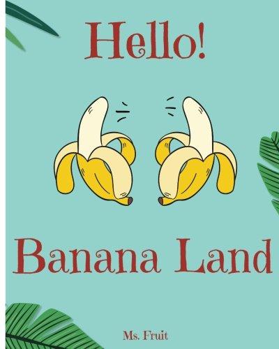 Hello! Banana Land: Discover 500 Delicious Banana Recipes Today (Banana Cookbook, Banana Recipes, Banana Bread Recipe Book, Banana Cake Recipe, Banana Bread Cookbook, Banana Pudding Recipe) (Volume 1)