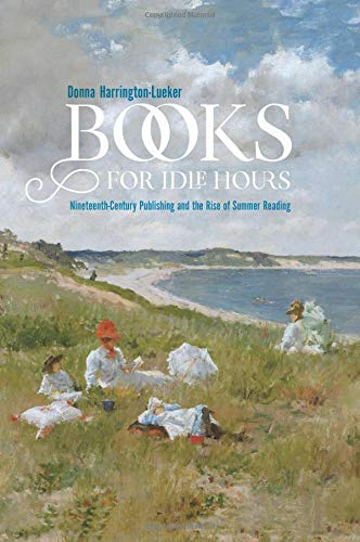 Books for Idle Hours: Nineteenth-Century Publishing and the Rise of Summer Reading (Studies in Print Culture and the History of the Book) (Reading Massachusetts)