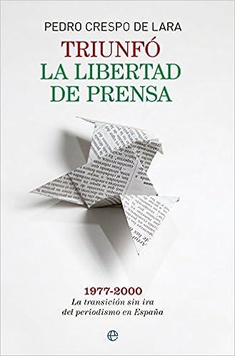 Triunfó la libertad de prensa: 1977-2000. La transición sin ira del periodismo en España Memorias: Amazon.es: Crespo de Lara, Pedro: Libros