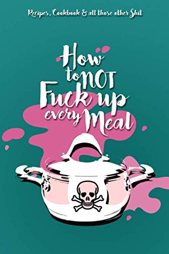How to not fuck up every meal - Recipes, Cookbook and all those other shit: Recipe Notebook | Cookbook | Gift | Write in Grandmas and Moms best Recipes | 120 Pages | (Best Sunday Breakfast Recipes)